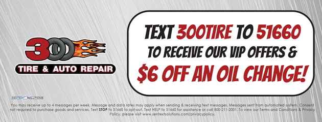 Text 300 Tire to Receive VIP Offers and $6 off an Oil Change